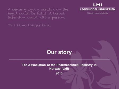 Our story The Association of the Pharmaceutical Industry in Norway (LMI) 2013.