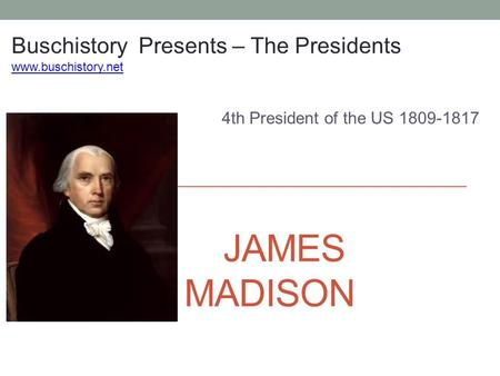 JAMES MADISON 4th President of the US 1809-1817 Buschistory Presents – The Presidents www.buschistory.net.