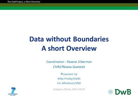 Data without Boundaries A short Overview Coordination : Roxane Silberman CNRS/Réseau Quetelet P resented by Mike Priddy/DANS Iris Alfredsson/SND Cologne,