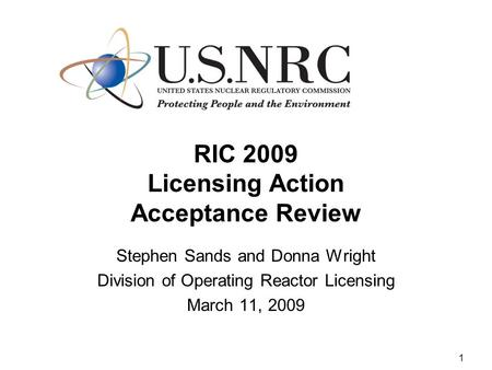 1 RIC 2009 Licensing Action Acceptance Review Stephen Sands and Donna Wright Division of Operating Reactor Licensing March 11, 2009.