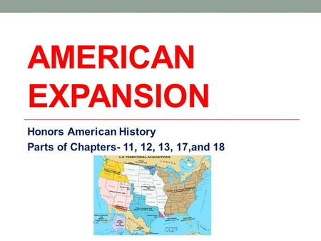 AMERICAN EXPANSION Honors American History Parts of Chapters- 11, 12, 13, 17,and 18.