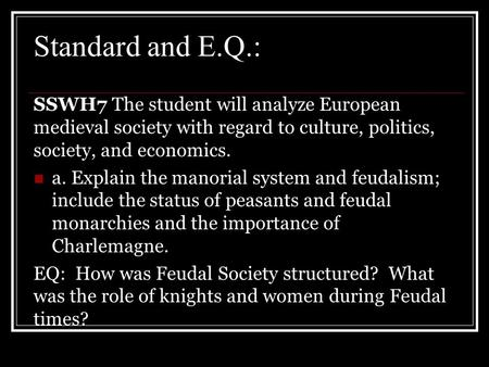Standard and E.Q.: SSWH7 The student will analyze European medieval society with regard to culture, politics, society, and economics. a. Explain the manorial.