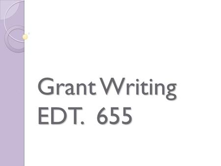 Grant Writing EDT. 655. Grants…. Where do you stand?