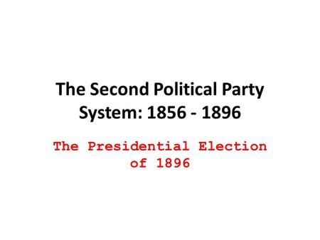 The Second Political Party System: 1856 - 1896 The Presidential Election of 1896.