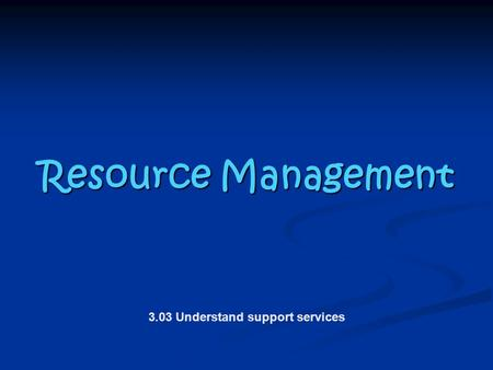 Resource Management Resource Management 3.03 Understand support services.