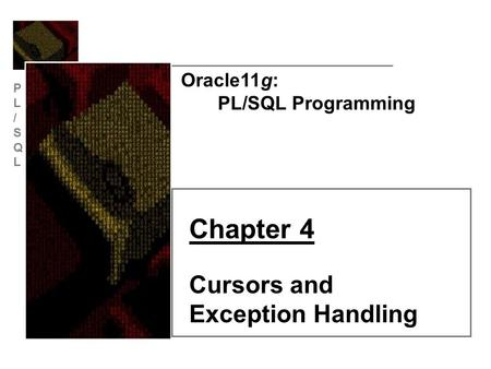 PL/SQLPL/SQL Oracle11g: PL/SQL Programming Chapter 4 Cursors and Exception Handling.