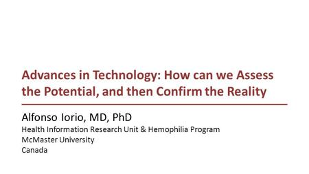 Advances in Technology: How can we Assess the Potential, and then Confirm the Reality Alfonso Iorio, MD, PhD Health Information Research Unit & Hemophilia.