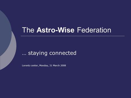 The Astro-Wise Federation … staying connected Lorentz center, Monday, 31 March 2008.
