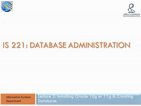 IS 221: DATABASE ADMINISTRATION Lecture 2: Installing Oracle 10g or 11g & Creating Database. Information Systems Department 1.
