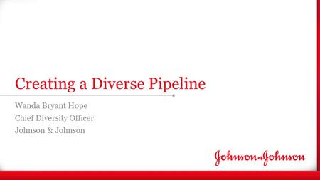 Enter Note Creating a Diverse Pipeline Wanda Bryant Hope Chief Diversity Officer Johnson & Johnson.