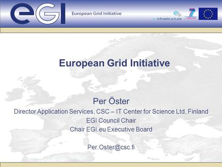 European Grid Initiative Per Öster Director Application Services, CSC – IT Center for Science Ltd, Finland EGI Council Chair Chair EGI.eu Executive Board.