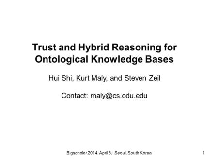 Bigscholar 2014, April 8, Seoul, South Korea1 Trust and Hybrid Reasoning for Ontological Knowledge Bases Hui Shi, Kurt Maly, and Steven Zeil Contact: