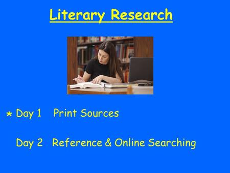 Literary Research Day 1 Print Sources Day 2 Reference & Online Searching *
