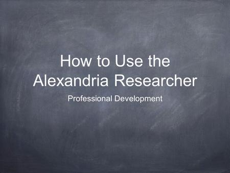 How to Use the Alexandria Researcher Professional Development.