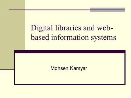 Digital libraries and web- based information systems Mohsen Kamyar.