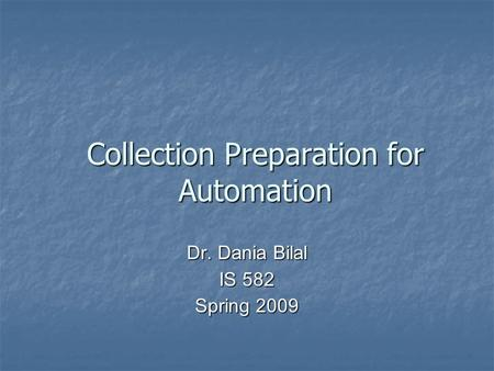 Collection Preparation for Automation Dr. Dania Bilal IS 582 Spring 2009.
