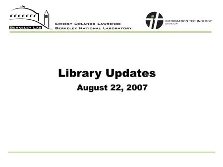 Library Updates August 22, 2007. 2 Agenda UCB/LBNL partnership Journal access Other possible services Reports Submission System Cataloging Update Online.