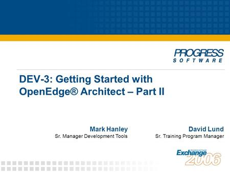 DEV-3: Getting Started with OpenEdge® Architect – Part II David Lund Sr. Training Program Manager Mark Hanley Sr. Manager Development Tools.