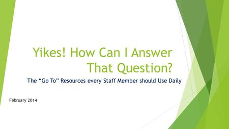"Yikes! How Can I Answer That Question? The ""Go To"" Resources every Staff Member should Use Daily February 2014."