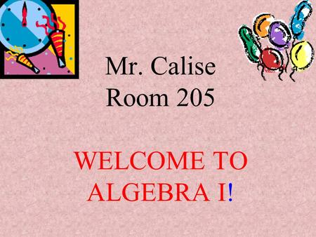 Mr. Calise Room 205 WELCOME TO ALGEBRA I! Warm-Up 1)Evaluate each expression given: w = 4, x = 5, y = 2, and z = 1 a) x + w = b) y – z = c) 2w – y =