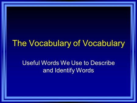 The Vocabulary of Vocabulary Useful Words We Use to Describe and Identify Words.
