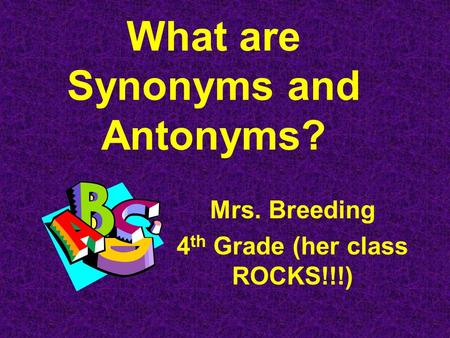 What are Synonyms and Antonyms? Mrs. Breeding 4 th Grade (her class ROCKS!!!)