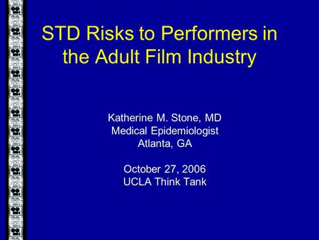 STD Risks to Performers in the Adult Film Industry Katherine M. Stone, MD Medical Epidemiologist Atlanta, GA October 27, 2006 UCLA Think Tank.
