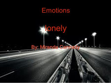 Emotions lonely By: Miranda Cannady. Synonym A synonym for lonely is empty or dead end. Why I pick empty is because when your lonely your most likely.