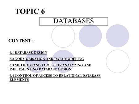 TOPIC 6 DATABASES CONTENT : 6.1 DATABASE DESIGN 6.2 NORMOLISATION AND DATA MODELING 6.3 METHODS AND TOOLS FOR ANALYZING AND IMPLEMENTING DATABASE DESIGN.