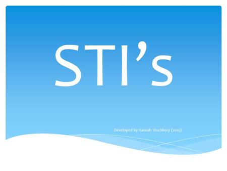 STI's Developed by Hannah Stuchbery (2015). Sexually Transmitted Infection WHAT DOES STI STAND FOR?