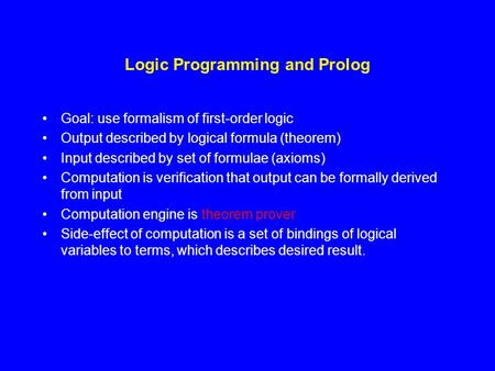 Logic Programming and Prolog Goal: use formalism of first-order logic Output described by logical formula (theorem) Input described by set of formulae.