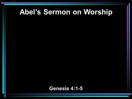 Abel's Sermon on Worship Genesis 4:1-5. 1 Now Adam knew Eve his wife, and she conceived and bore Cain, and said, I have acquired a man from the LORD.