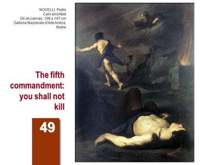 The fifth commandment: you shall not kill 49 NOVELLI, Pietro Cain and Abel Oil on canvas, 198 x 147 cm Galleria Nazionale d'Arte Antica, Rome.
