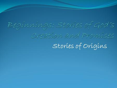 Stories of Origins. What are Stories of Origins? The Israelites' answer to these questions: Why are we here? Where did we come from? What is God like?