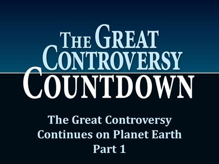 The Great Controversy Continues on Planet Earth Part 1.