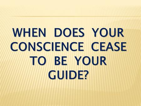 WHEN DOES YOUR CONSCIENCE CEASE TO BE YOUR GUIDE?.