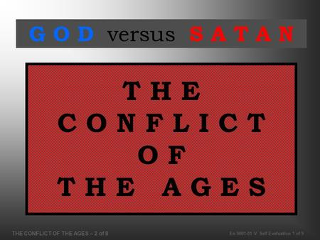 THE CONFLICT OF THE AGES – 2 of 8 En 9001-01 V Self Evaluation 1 of 9 T H E C O N F L I C T O F T H E A G E S G O D versus S A T A N.