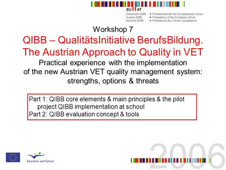 Workshop 7 QIBB – QualitätsInitiative BerufsBildung. The Austrian Approach to Quality in VET Practical experience with the implementation of the new Austrian.