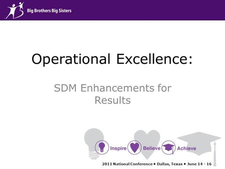 Operational Excellence: SDM Enhancements for Results 2011 National Conference Dallas, Texas June 14 - 16.