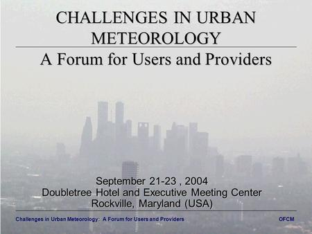 Challenges in Urban Meteorology: A Forum for Users and Providers OFCM CHALLENGES IN URBAN METEOROLOGY A Forum for Users and Providers September 21-23,