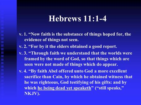"Hebrews 11:1-4 v. 1. ""Now faith is the substance of things hoped for, the evidence of things not seen. v. 2. ""For by it the elders obtained a good report."