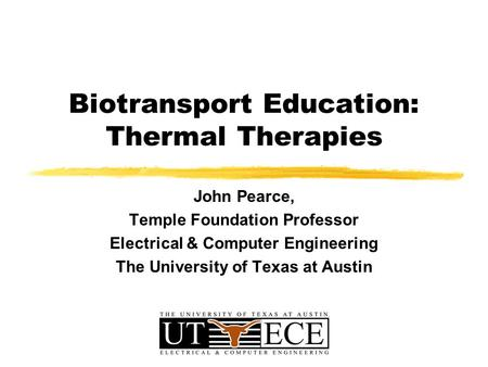 Biotransport Education: Thermal Therapies John Pearce, Temple Foundation Professor Electrical & Computer Engineering The University of Texas at Austin.