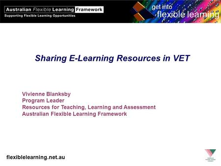 Flexiblelearning.net.au get into flexible learning Sharing E-Learning Resources in VET Vivienne Blanksby Program Leader Resources for Teaching, Learning.
