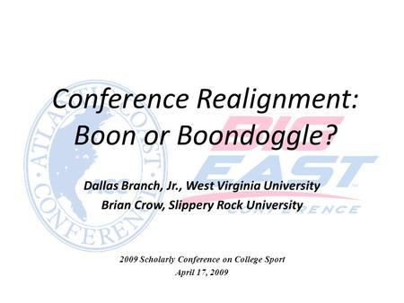 Conference Realignment: Boon or Boondoggle? Dallas Branch, Jr., West Virginia University Brian Crow, Slippery Rock University 2009 Scholarly Conference.