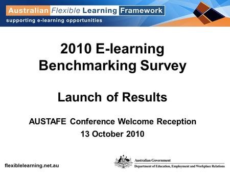 Get into flexible learning flexiblelearning.net.au 2010 E-learning Benchmarking Survey Launch of Results AUSTAFE Conference Welcome Reception 13 October.