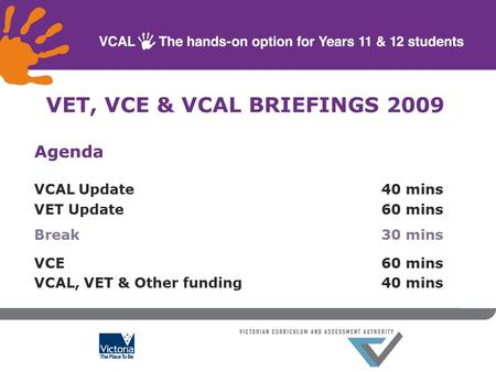 Agenda VCAL Update40 mins VET Update60 mins Break 30 mins VCE60 mins VCAL, VET & Other funding40 mins VET, VCE & VCAL BRIEFINGS 2009.