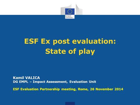 ESF Ex post evaluation: State of play Kamil VALICA DG EMPL – Impact Assessment, Evaluation Unit ESF Evaluation Partnership meeting, Rome, 26 November 2014.