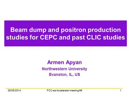 Beam dump and positron production studies for CEPC and past CLIC studies Armen Apyan Northwestern University Evanston, IL, US 26/05/2014FCC-ee Accelerator.