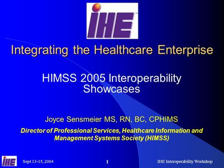 Sept 13-15, 2004IHE Interoperability Workshop 1 Integrating the Healthcare Enterprise HIMSS 2005 Interoperability Showcases Joyce Sensmeier MS, RN, BC,