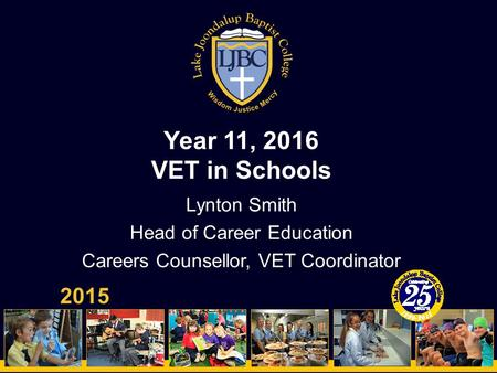 Year 11, 2016 VET in Schools 2015 Lynton Smith Head of Career Education Careers Counsellor, VET Coordinator.